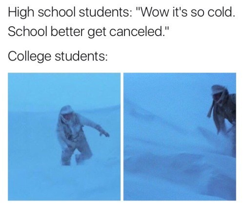 """meme - Text - High school students: """"Wow it's so cold. School better get canceled."""" College students:"""