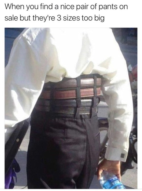 meme - White - When you find a nice pair of pants on sale but they're 3 sizes too big