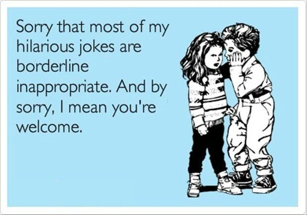 Text - Sory that most of my hilarious jokes are borderline inappropriate. And by somry, I mean you're welcome.