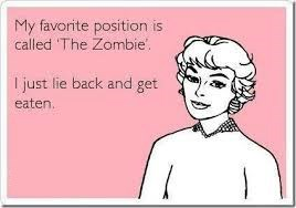 Text - My favorite position is called The Zombie I just lie back and get eaten.