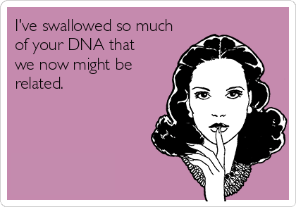 Text - I've swallowed so much of your DNA that we now might be related