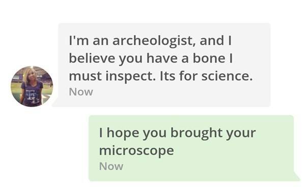 Girl says she is an Archaeologist and has a bone she needs to inspect for science and he says she better bring a microscope