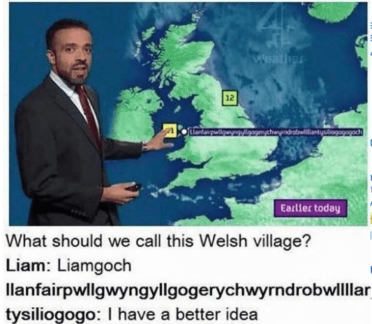 World - rree 12 www.inarcheyndrotwilliantysingapogach Earller today What should we call this Welsh village? Liam: Liamgoch llanfairpwllgwyngyllgogerychwyrndrobw tysiliogogo: I have a better idea