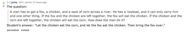 """Text - - jpsky 8711 polnts 14 hours ago The question: A man has to get a fox, a chicken, and a sack of corn across a river. He has a rowboat, and it can only carry him and one other thing. If the fox and the chicken are left together, the fox will eat the chicken. If the chicken and the corn are left together, the chicken will eat the corn. How does the man do it? Student's answer: """"Let the chicken eat the corn, and let the fox eat the chicken. Then bring the fox over."""" permalink embed"""