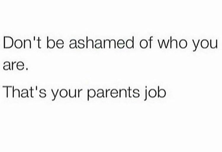 Text - Don't be ashamed of who you are. That's your parents job