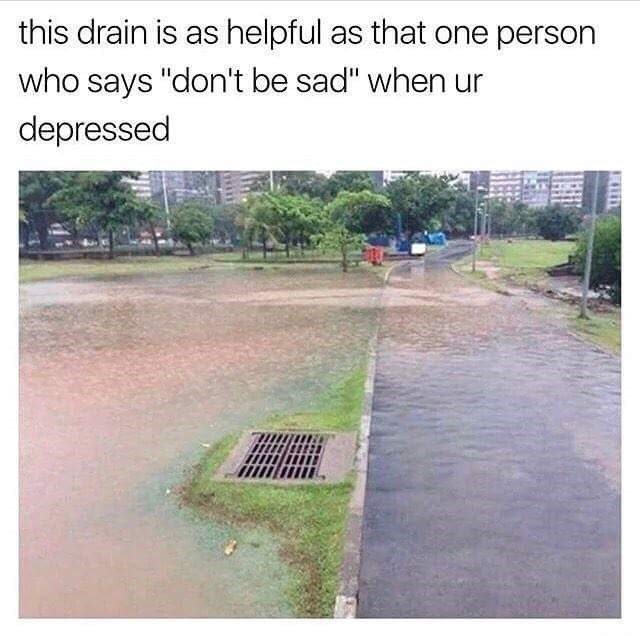 """Water - this drain is as helpful as that one person who says """"don't be sad"""" when ur depressed"""
