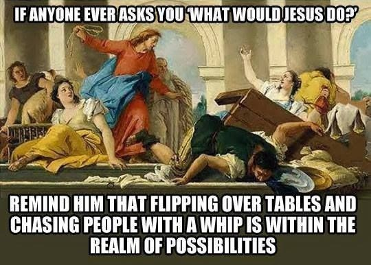 Cartoon - IF ANYONE EVERASKS YOU WHAT WOULDJESUS DOP REMIND HIM THAT FLIPPING OVER TABLES AND CHASING PEOPLEWITH A WHIP IS WITHIN THE REALM OF POSSIBILITIES