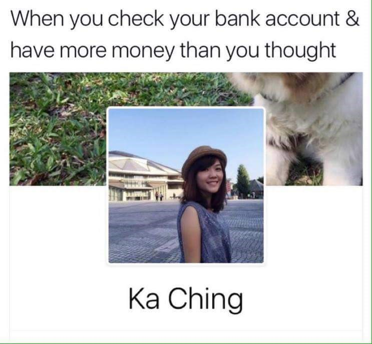 Text - When you check your bank account & have more money than you thought Ка Ching