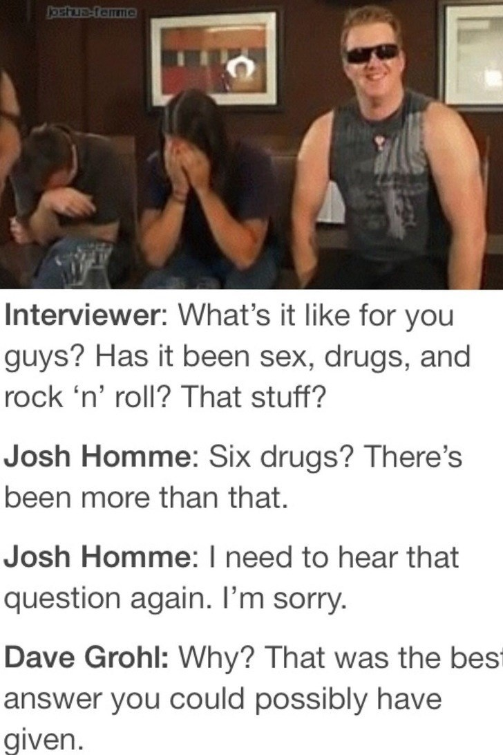 Text - Ostua-tamme Interviewer: What's it like for you guys? Has it been sex, drugs, and rock 'n' roll? That stuff? Josh Homme: Six drugs? There's been more than that. Josh Homme: I need to hear that question again. I'm sorry. Dave Grohl: Why? That was the best answer you could possibly have given
