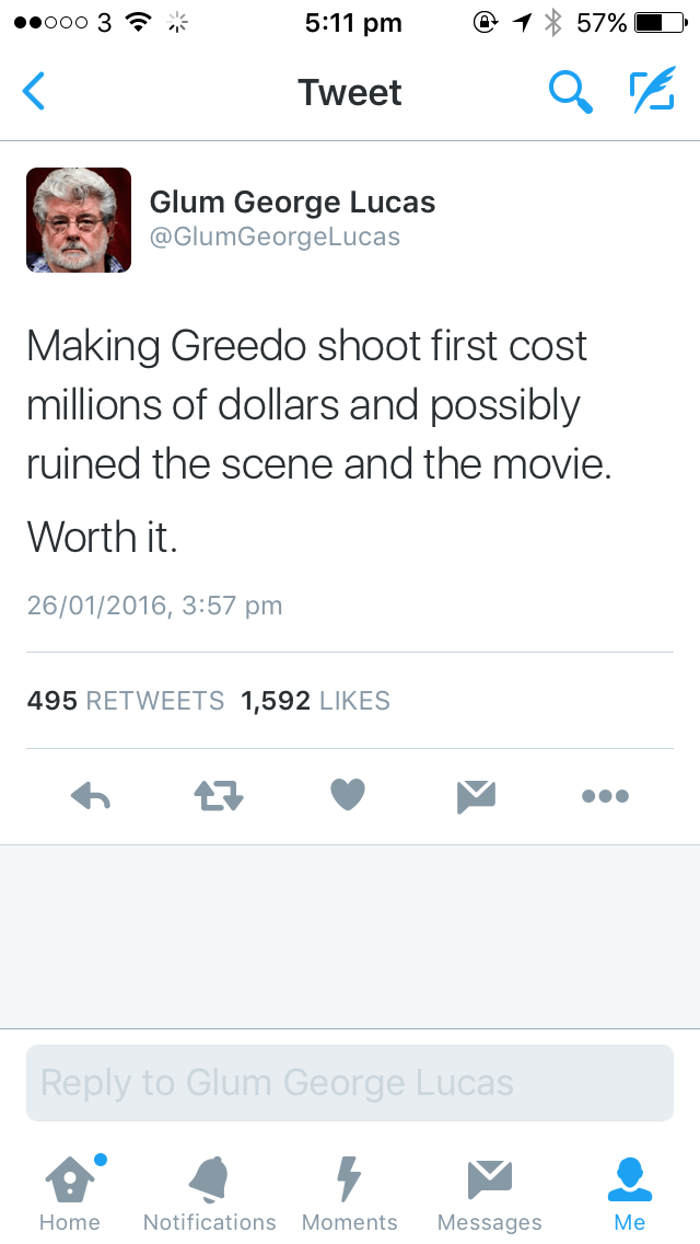Text - 5:11 pm ooo 3 57% Tweet Glum George Lucas @GlumGeorgeLucas Making Greedo shoot first cost millions of dollars and possibly ruined the scene and the movie. Worth it. 26/01/2016, 3:57 pm 495 RETWEETS 1,592 LIKES Reply to Glum George Lucas Мe Notifications Moments Home Messages