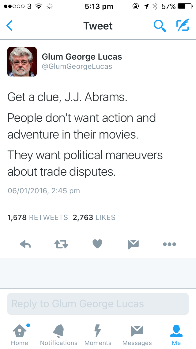 Text - 5:13 pm ooo 3 ? 57% Tweet Glum George Lucas @GlumGeorgeLucas Get a clue, J.J. Abrams. People don't want action and adventure in their movies. They want political maneuvers about trade disputes. 06/01/2016, 2:45 pm 1,578 RETWEETS 2,763 LIKES 17 Reply to Glum George Lucas Мe Notifications Moments Home Messages