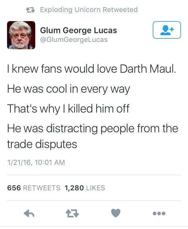 Text - tExploding Unicorn Retweeted Glum George Lucas @GlumGeorgeLucas I knew fans would love Darth Maul. He was cool in every way That's why I killed him off He was distracting people from the trade disputes 1/21/16, 10:01 AM 656 RETWEETS 1,280 LIKES