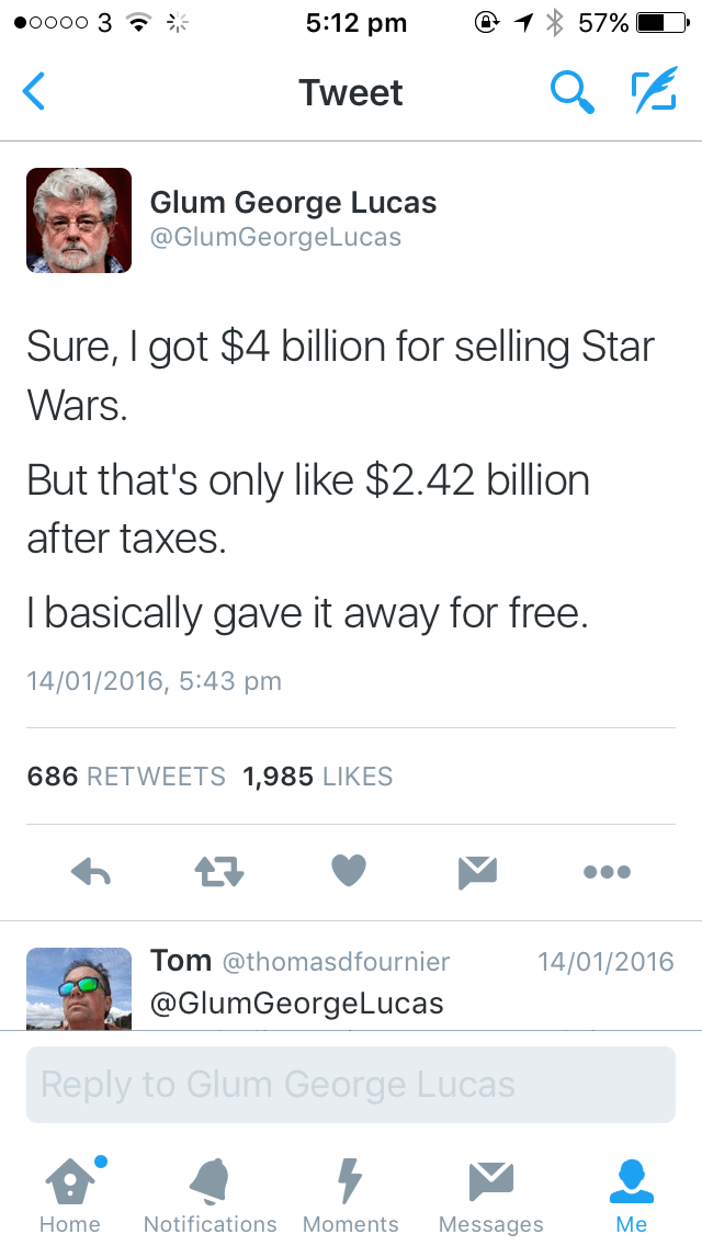 Text - 5:12 pm 57% о00о 3 Tweet Glum George Lucas @GlumGeorgeLucas Sure, I got $4 billion for selling Star Wars. But that's only like $2.42 billion after taxes. Tbasically gave it away for free. 14/01/2016, 5:43 pm 686 RETWEETS 1,985 LIKES Tom @thomasdfournier 14/01/2016 @GlumGeorgeLucas Reply to Glum George Lucas Notifications Moments Home Messages Me