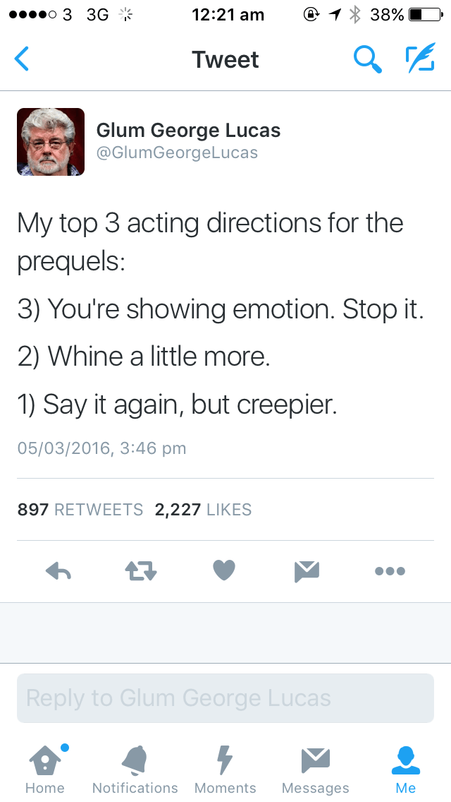 Text - o 3 3G 12:21 am 38% Tweet Glum George Lucas @GlumGeorgeLucas My top 3 acting directions for the prequels: 3) You're showing emotion. Stop it. 2) Whine a little more. 1) Say it again, but creepier. 05/03/2016, 3:46 pm 897 RETWEETS 2,227 LIKES Reply to Glum George Lucas Notifications Moments Home Messages Me