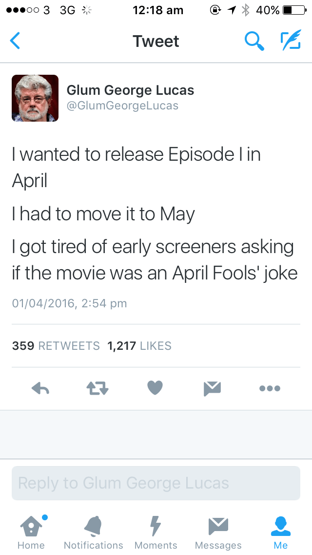 Text - .ееоо 3 3G %* 12:18 am 40% Tweet Glum George Lucas @GlumGeorgeLucas Iwanted to release Episode l in April Thad to move it to May Igot tired of early screeners asking if the movie was an April Fools' joke 01/04/2016, 2:54 pm 359 RETWEETS 1,217 LIKES Reply to Glum George Lucas Notifications Moments Home Messages Me