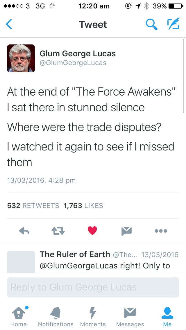 """Text - еееоо 3 3G ** 12:20 am 39% Tweet Glum George Lucas @GlumGeorgeLucas At the end of """"The Force Awakens"""" I sat there in stunned silence Where were the trade disputes? I watched it again to see if I missed them 13/03/2016, 4:28 pm 532 RETWEETS 1,763 LIKES e Ruler of Earth @The... 13/03/2016 @GlumGeorgeLucas right! Only to Reply to Glum George Lucas МMe Notifications Moments Home Messages"""