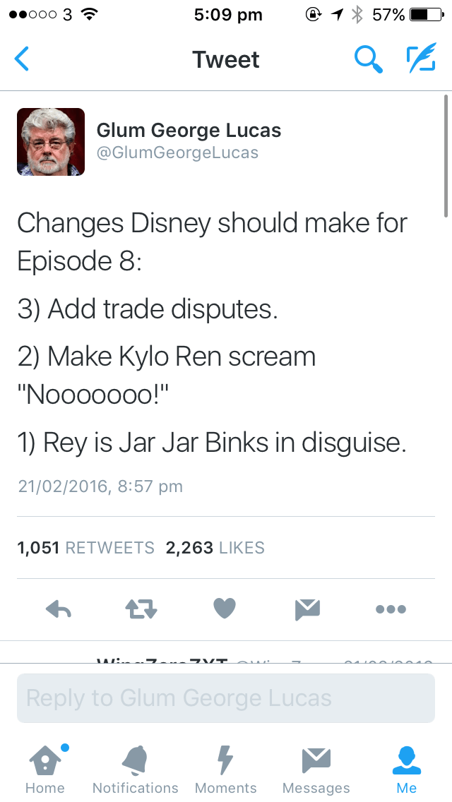 """Text - 5:09 pm 57% ееооо 3 S Tweet Glum George Lucas @GlumGeorgeLucas Changes Disney should make for Episode 8: 3) Add trade disputes. 2) Make Kylo Ren scream """"Nooooooo!"""" 1) Rey is Jar Jar Binks in disguise. 21/02/2016, 8:57 pm 1,051 RETWEETS 2,263 LIKES Reply to Glum George Lucas Мe Notifications Moments Home Messages"""