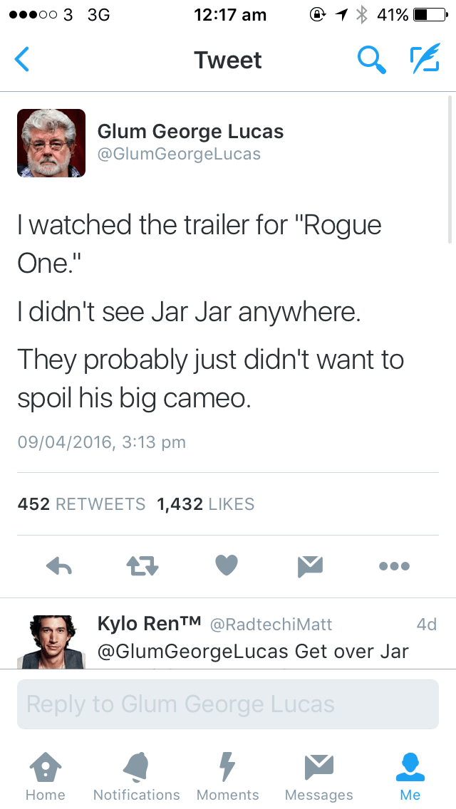 """Text - 12:17 am 41% oo 3 3G Tweet Glum George Lucas @GlumGeorgeLucas I watched the trailer for """"Rogue One."""" I didn't see Jar Jar anywhere. They probably just didn't want to spoil his big cameo. 09/04/2016, 3:13 pm 452 RETWEETS 1,432 LIKES Kylo RenTM@RadtechiMatt 4d @GlumGeorgeLucas Get over Jar Reply to Glum George Lucas Notifications Moments Home Messages Me"""