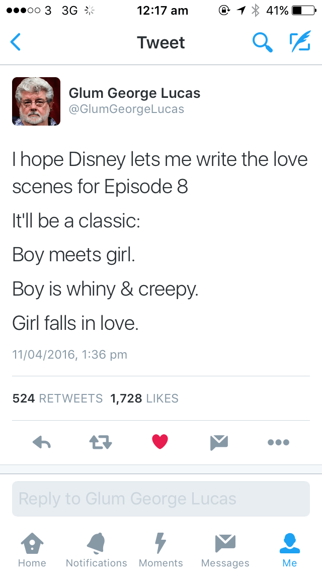 Text - oo 3 3G 12:17 am 41% Tweet Glum George Lucas @GlumGeorgeLucas Ihope Disney lets me write the love scenes for Episode 8 It'll be a classic: Boy meets girl. Boy is whiny & creepy. Girl falls in love. 11/04/2016, 1:36 pm 524 RETWEETS 1,728 LIKES Reply to Glum George Lucas Notifications Moments Home Messages Me