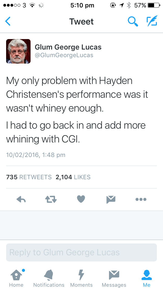 Text - 5:10 pm oo 3 ? 57% Tweet Glum George Lucas @GlumGeorgeLucas My only problem with Hayden Christensen's performance was it wasn't whiney enough Thad to go back in and add more whining with CGI 10/02/2016, 1:48 pm 735 RETWEETS 2,104 LIKES Reply to Glum George Lucas Мe Notifications Moments Home Messages