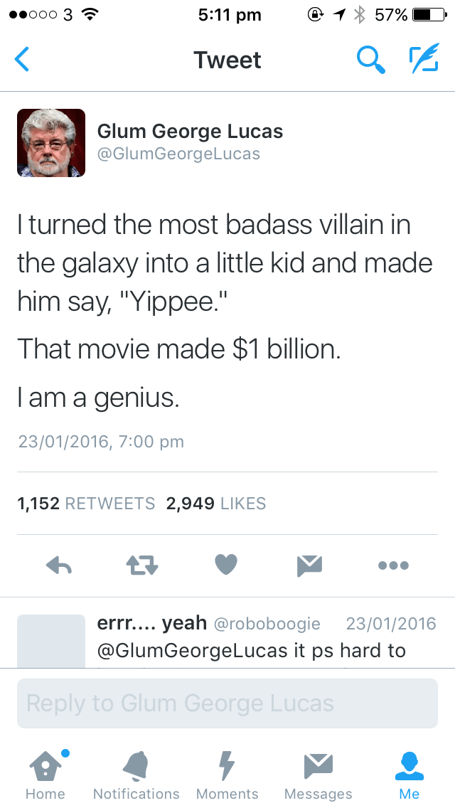 """Text - 5:11 pm ееооо 3 S 57% Tweet Glum George Lucas @GlumGeorgeLucas Iturned the most badass villain in the galaxy into a little kid and made him say, """"Yippee."""" That movie made $1 billion. Iam a genius. 23/01/2016, 7:00 pm 1,152 RETWEETS 2,949 LIKES errr.... yeah @roboboogie @GlumGeorgeLucas it ps hard to 23/01/2016 Reply to Glum George Lucas Мe Notifications Moments Home Messages"""