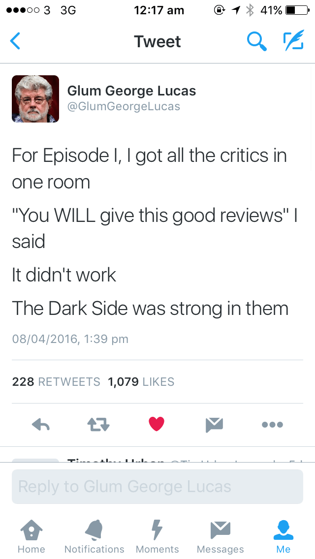 """Text - 12:17 am 41% oo 3 3G Tweet Glum George Lucas @GlumGeorgeLucas For Episode I, I got all the critics in one room """"You WILL give this good reviews"""" said It didn't work The Dark Side was strong in them 08/04/2016, 1:39 pm 228 RETWEETS 1,079 LIKES Reply to Glum George Lucas Мe Notifications Moments Home Messages"""