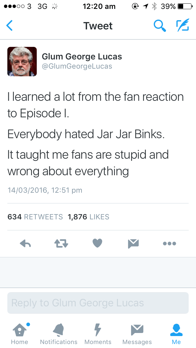 Text - oo 3 3G 12:20 am 39% Tweet Glum George Lucas @GlumGeorgeLucas I learned a lot from the fan reaction to Episode I. Everybody hated Jar Jar Binks. It taught me fans are stupid and wrong about everything 14/03/2016, 12:51 pm 634 RETWEETS 1,876 LIKES Reply to Glum George Lucas Notifications Moments Home Messages Me