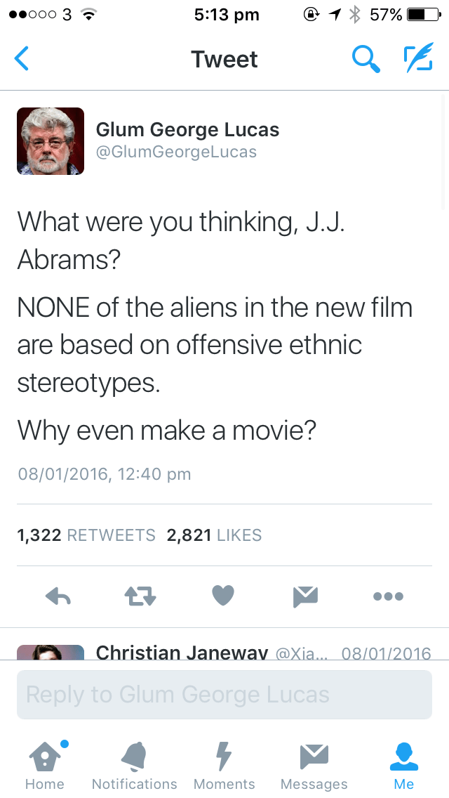 Text - 5:13 pm ooo 3 57% Tweet Glum George Lucas @GlumGeorgeLucas What were you thinking, J.J. Abrams? NONE of the aliens in the new film are based on offensive ethnic stereotypes. Why even make a movie? 08/01/2016, 12:40 pm 1,322 RETWEETS 2,821 LIKES Christian Janewav@Xia.. 08/01/2016 Reply to Glum George Lucas Notifications Moments Home Messages Me