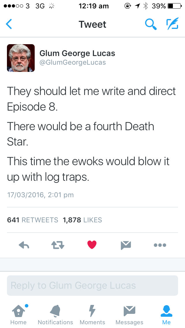 Text - 12:19 am oo 3 3G * 39% Tweet Glum George Lucas @GlumGeorgeLucas They should let me write and direct Episode 8 There would be a fourth Death Star. This time the ewoks would blow it up with log traps. 17/03/2016, 2:01 pm 641 RETWEETS 1,878 LIKES 17 Reply to Glum George Lucas Notifications Moments Home Messages Me