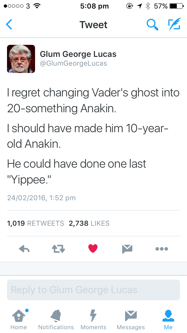 """Text - 5:08 pm о0о0 3 57% Tweet Glum George Lucas @GlumGeorgeLucas Iregret changing Vader's ghost into 20-something Anakin. I should have made him 10-year- old Anakin. He could have done one last """"Yippee."""" 24/02/2016, 1:52 pm 1,019 RETWEETS 2,738 LIKES Reply to Glum George Lucas Notifications Moments Home Messages Ме"""