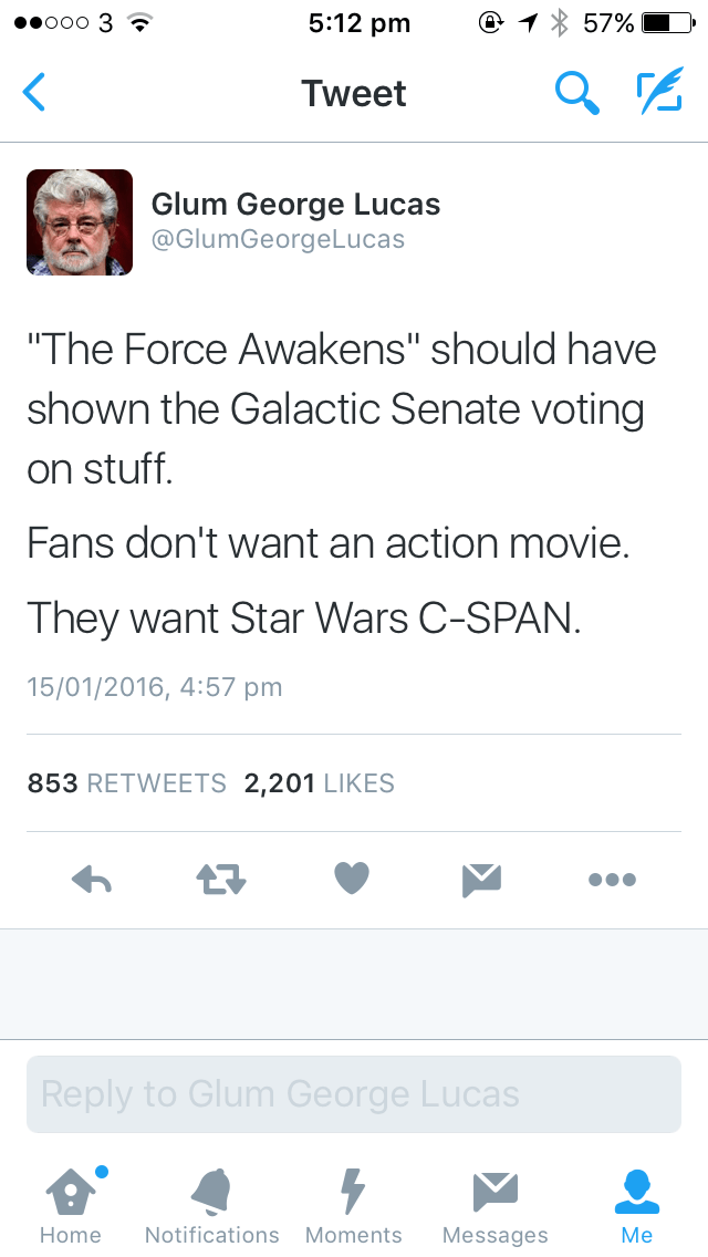 """Text - 5:12 pm ooo 3 57% Tweet Glum George Lucas @GlumGeorgeLucas """"The Force Awakens"""" should have shown the Galactic Senate voting on stuff. Fans don't want an action movie. They want Star Wars C-SPAN. 15/01/2016, 4:57 pm 853 RETWEETS 2,201 LIKES 17 Reply to Glum George Lucas Мe Notifications Moments Home Messages"""