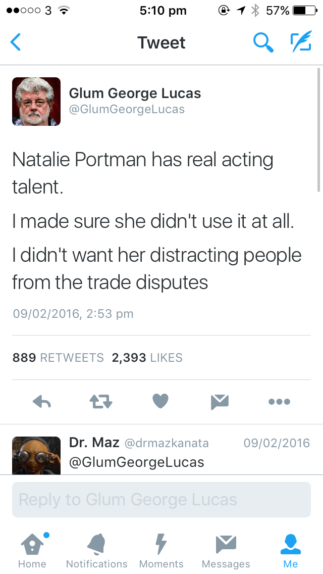 Text - 5:10 pm ooo 3 ? 57% Tweet Glum George Lucas @GlumGeorgeLucas Natalie Portman has real acting talent. Imade sure she didn't use it at all. I didn't want her distracting people from the trade disputes 09/02/2016, 2:53 pm 889 RETWEETS 2,393 LIKES Dr.Maz @drmazkanata 09/02/2016 @GlumGeorgeLucas Reply to Glum George Lucas Notifications Moments Home Messages Me