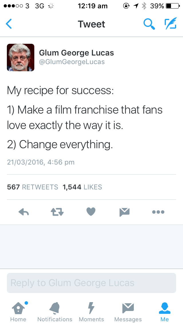 Text - oo 3 3G 12:19 am 39% Tweet Glum George Lucas @GlumGeorgeLucas My recipe for success: 1) Make a film franchise that fans love exactly the way it is. 2) Change everything. 21/03/2016, 4:56 pm 567 RETWEETS 1,544 LIKES Reply to Glum George Lucas Мe Notifications Moments Home Messages