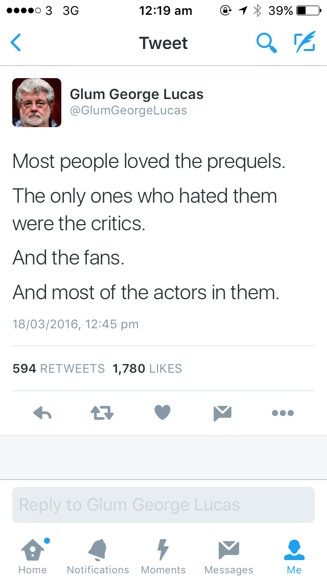 Text - 12:19 am 39% . o 3 3G Tweet Glum George Lucas @GlumGeorgeLucas Most people loved the prequels. The only ones who hated them were the critics. And the fans. And most of the actors in them. 18/03/2016, 12:45 pm 594 RETWEETS 1,780 LIKES Reply to Glum George Lucas Мe Notifications Moments Home Messages