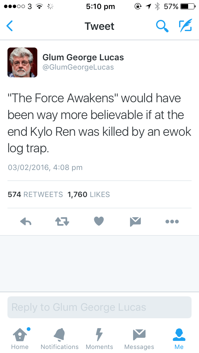 """Text - 5:10 pm oo 3 ? 57% Tweet Glum George Lucas @GlumGeorgeLucas """"The Force Awakens"""" would have been way more believable if at the end Kylo Ren was killed by an ewok log trap. 03/02/2016, 4:08 pm 574 RETWEETS 1,760 LIKES Reply to Glum George Lucas Мe Notifications Moments Home Messages"""