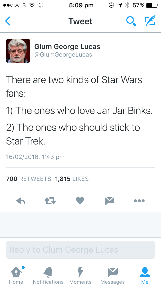 Text - 5:09 pm ooo 3 ? 57% Tweet Glum George Lucas @GlumGeorgeLucas There are two kinds of Star Wars fans: 1) The ones who love Jar Jar Binks. 2) The ones who should stick to Star Trek. 16/02/2016, 1:43 pm 700 RETWEETS 1,815 LIKES 17 Reply to Glum George Lucas Мe Notifications Moments Home Messages