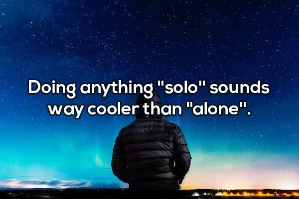"Sky - Doing anything ""solo"" sounds way cooler than ""alone""."