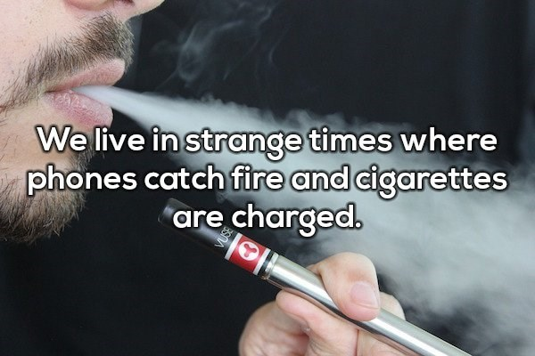 "Smoking - We live in strange times where phones catch fire and cigarettes ""are charged."