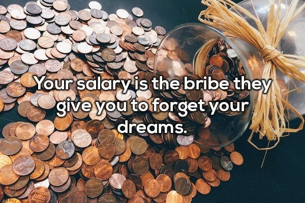 Adaptation - Your salary is the bribe they give you toforget your dreams