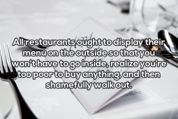 Text - Allrestaurants ought to display their menu on the outside so that you won't have to go inside realize youtre too poor to buy anything,and then shamefully walk out.