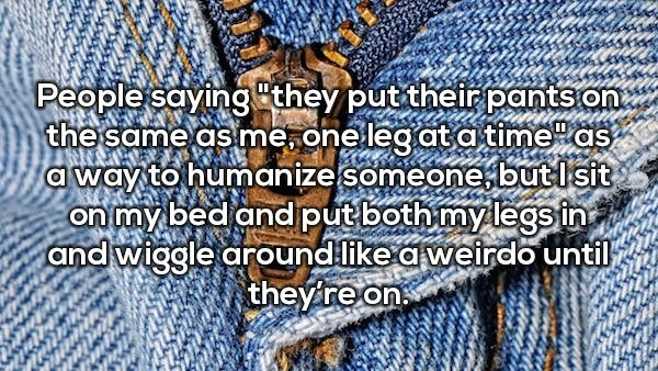 Denim - People saying they put their pants the same as me,one leg ata time as a way to humanize someone butl sit on my bed andput both mylegsin and wiggle aroundlike a weirdo until theyire on