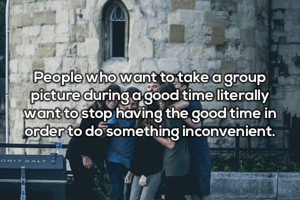 Text - People who want to take a group picture during agood time literally want to stop having the good time in order to do something inconvenient. GRIT ALT