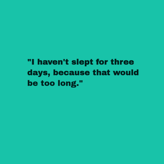 """Text - """"I haven't slept for three days,because that would be too long."""""""