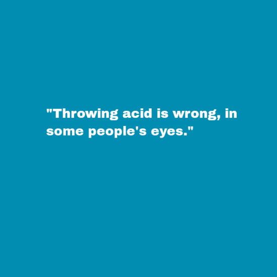 """Text - """"Throwing acid is wrong, in some people's eyes."""""""
