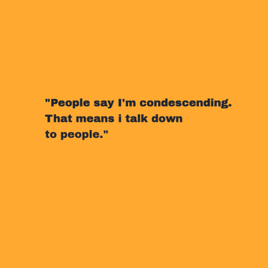 """Text - """"People say I'm condescending. That means i talk down to people."""""""