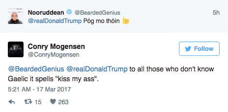 "Text - Nooruddean @BeardedGenius @realDonaldTrump Póg mo thóin Conry Mogensen @ConryMogensen Follow @BeardedGenius @realDonaldTrump to all those who don't know Gaelic it spells ""kiss my ass"" 5:21 AM- 17 Mar 2017 15 263 5th"