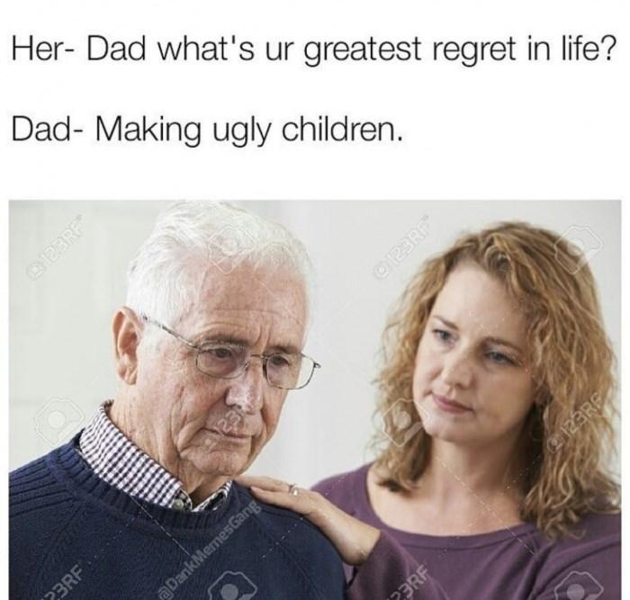 Face - Her- Dad what's ur greatest regret in life? Dad- Making ugly children. 123RF 23RF DankMemesGang eaare 23RF 23 123RF 123RE