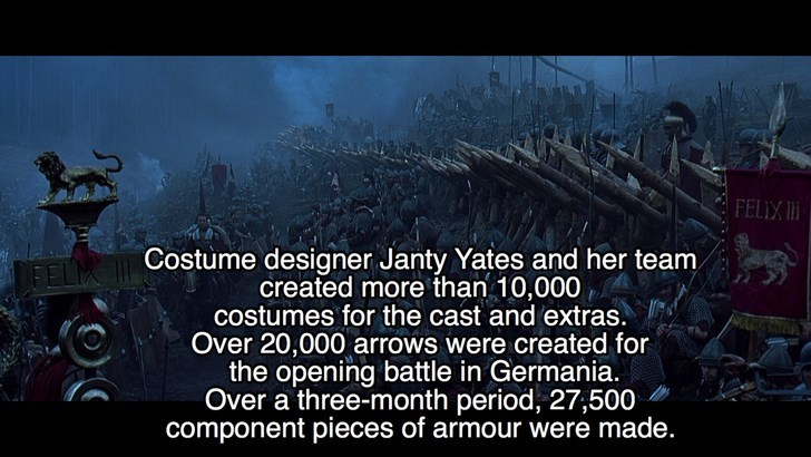 Text - FELIX I Costume designer Janty Yates and her team created more than 10,000 costumes for the cast and extras. Over 20,000 arrows were created for the opening battle in Germania. Over a three-month period, 27,500 component pieces of armour were made.