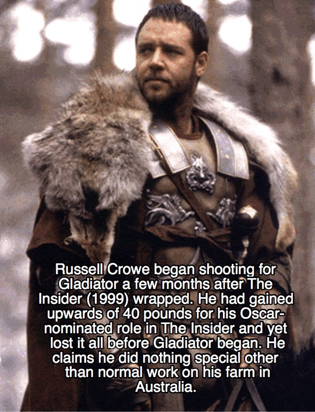 Fur - Russell Crowe began shooting for Gladiator a few months after The Insider (1999) wrapped. He had gained upwards of 40 pounds for his Oscar- nominated role in The Insider and yet lost it all before Gladiator began. He claims he did nothing special other than normal work on his farm in Australia.