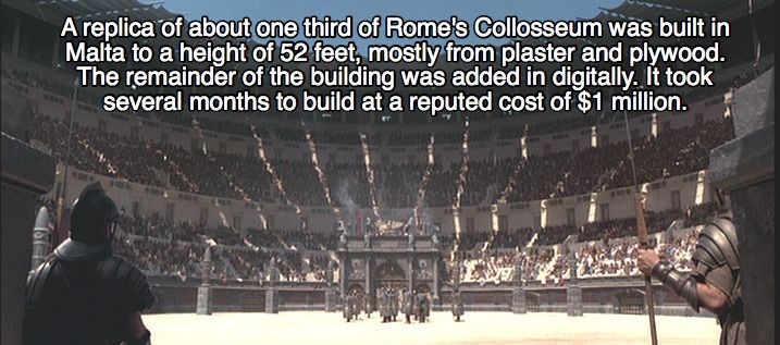 Sport venue - A replica of about one third of Rome's Collosseum was built in Malta to a height of 52 feet, mostly from plaster and plywood. The remainder of the building was added in digitally. It took several months to build at a reputed cost of $1 million.
